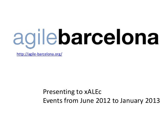 http://agile-barcelona.org/               Presenting to xALEc               Events from June 2012 to January 2013