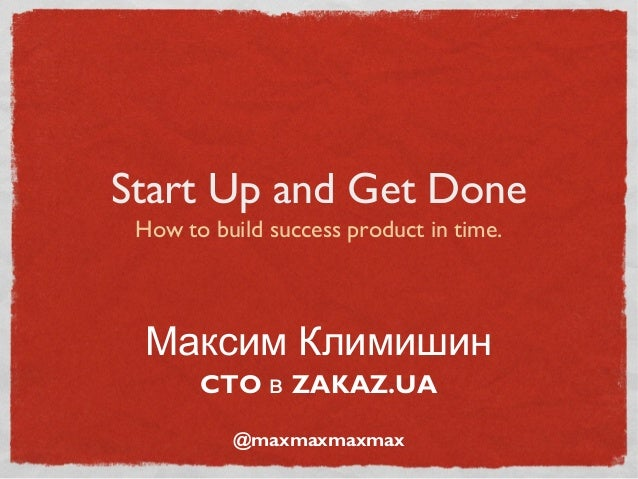 Start Up and Get Done How to build success product in time. Максим Климишин       CTO в ZAKAZ.UA          @maxmaxmaxmax