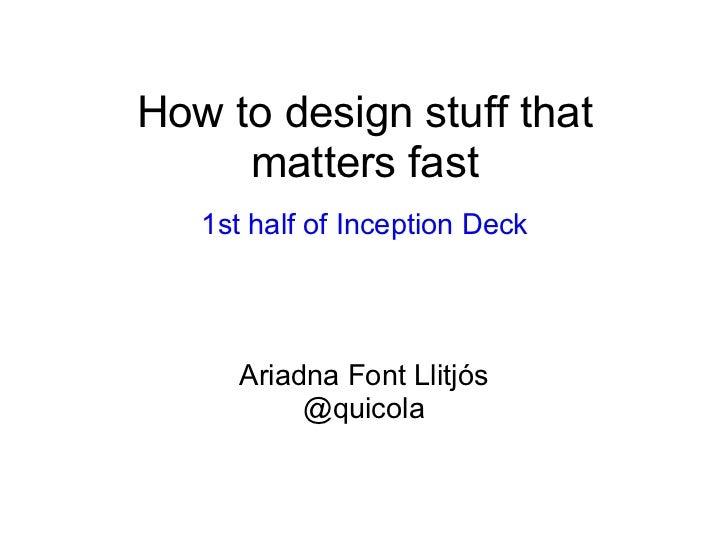 How to design stuff that     matters fast   1st half of Inception Deck      Ariadna Font Llitjós           @quicola
