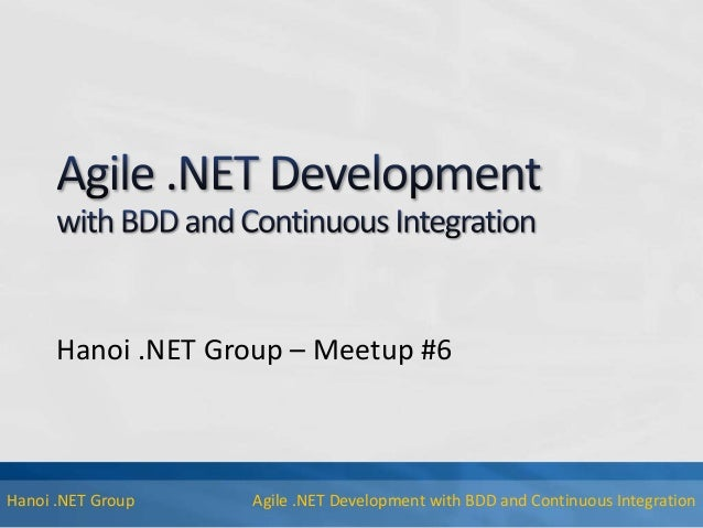 Agile .NET Development with BDD and Continuous IntegrationHanoi .NET Group Hanoi .NET Group – Meetup #6