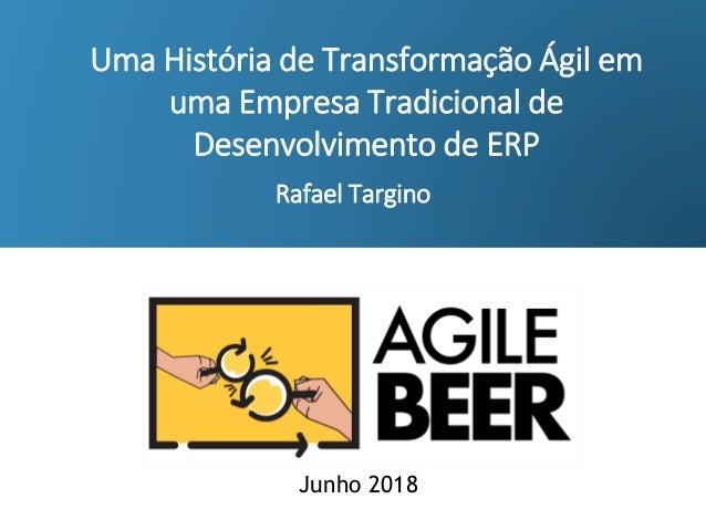 Rafael Targino Uma História de Transformação Ágil em uma Empresa Tradicional de Desenvolvimento de ERP Junho 2018