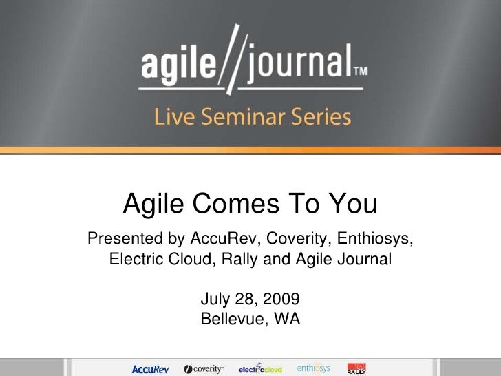 Agile Comes To You<br />Presented by AccuRev, Coverity, Enthiosys, Electric Cloud, Rally and Agile Journal<br />July 28, 2...