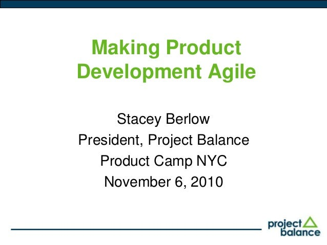 Making Product Development Agile Stacey Berlow President, Project Balance Product Camp NYC November 6, 2010