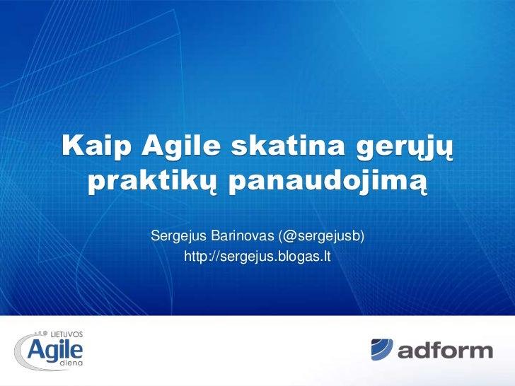 Kaip Agile skatina gerųjų praktikų panaudojimą<br />Sergejus Barinovas (@sergejusb)<br />http://sergejus.blogas.lt<br />