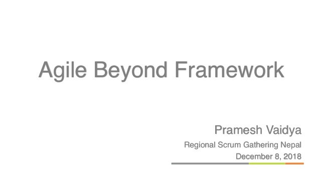 Pramesh Vaidya Regional Scrum Gathering Nepal December 8, 2018 Agile Beyond Framework
