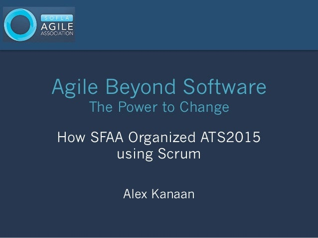 Agile Beyond Software The Power to Change How SFAA Organized ATS2015 using Scrum Alex Kanaan