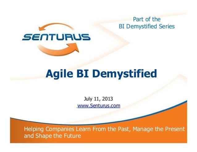 Part of the BI Demystified Series Agile BI Demystified July 11, 2013 www.Senturus.com Helping Companies Learn From the Pas...