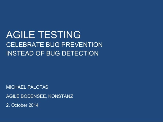 AGILE TESTING  CELEBRATE BUG PREVENTION  INSTEAD OF BUG DETECTION  MICHAEL PALOTAS  AGILE BODENSEE, KONSTANZ  2. October 2...