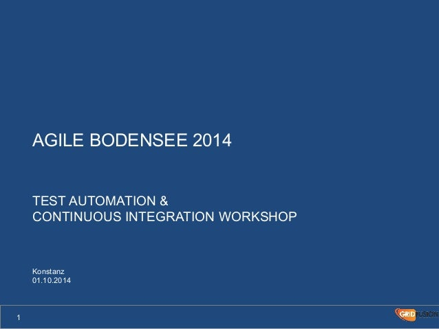 AGILE BODENSEE 2014  TEST AUTOMATION &  CONTINUOUS INTEGRATION WORKSHOP  Konstanz  01.10.2014  1