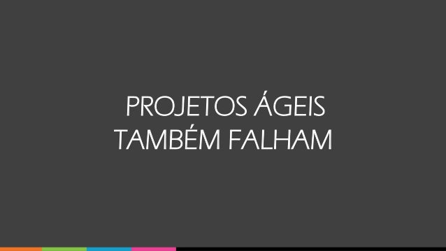 PROJETOS ÁGEIS TAMBÉM FALHAM