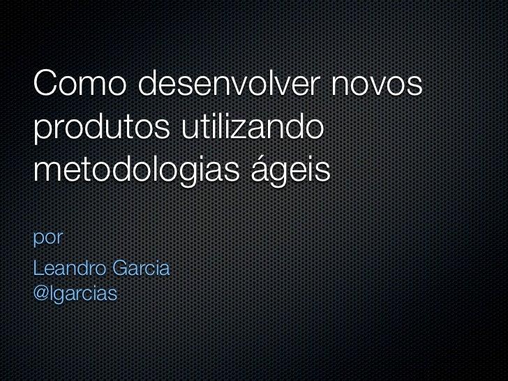 Como desenvolver novosprodutos utilizandometodologias ágeisporLeandro Garcia@lgarcias