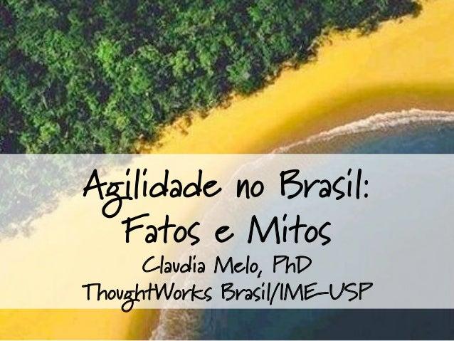 Agilidade no Brasil: Fatos e Mitos Claudia Melo, PhD ThoughtWorks Brasil/IME-USP