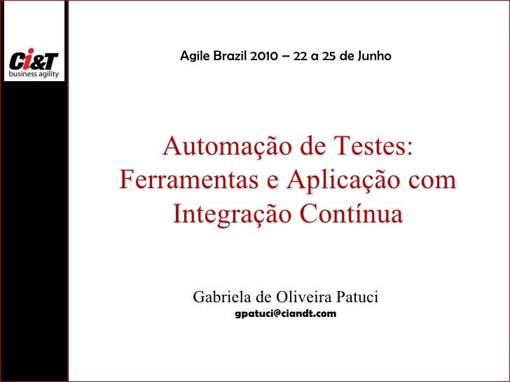 Automação de Testes: Ferramentas e Aplicação com Integração Contínua Gabriela de Oliveira Patuci [email_address] Agile Bra...