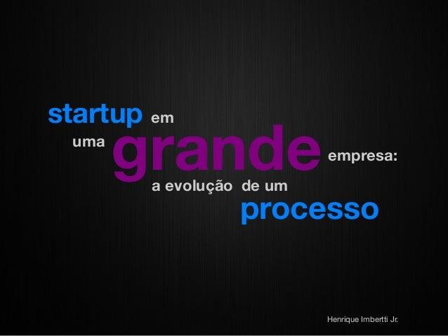startup uma  em  grande  empresa:  a evolução de um  processo  Henrique Imbertti Jr.