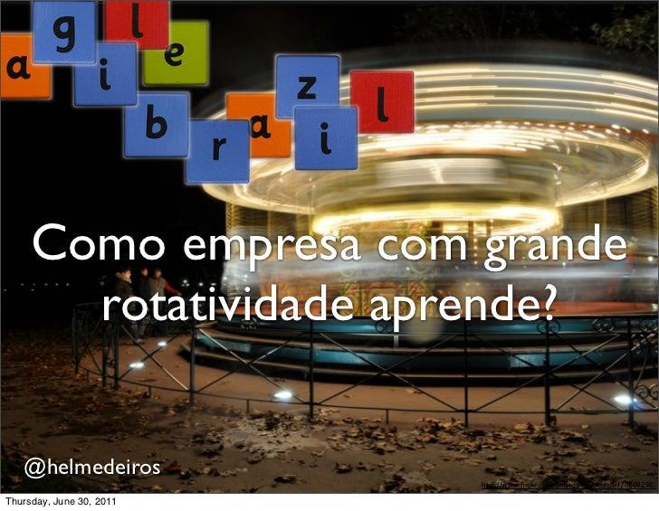 Como empresa com grande       rotatividade aprende?   @helmedeiros                          http://www.flickr.com/photos/ru...
