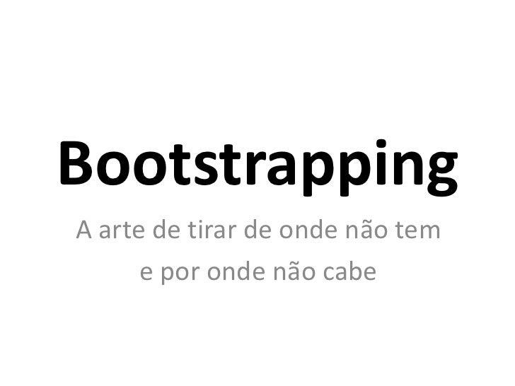 BootstrappingA arte de tirar de onde não tem      e por onde não cabe