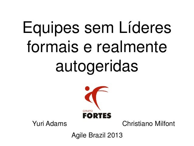 Equipes sem Líderes formais e realmente autogeridas Yuri Adams Christiano Milfont Agile Brazil 2013
