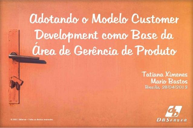 Adotando o Modelo Customer Development como Base da Área de Gerência de Produto © 2013 | DBServer – Todos os direitos rese...