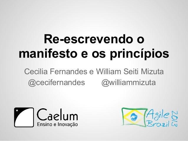 Re-escrevendo o manifesto e os princípios Cecilia Fernandes e William Seiti Mizuta @cecifernandes @williammizuta