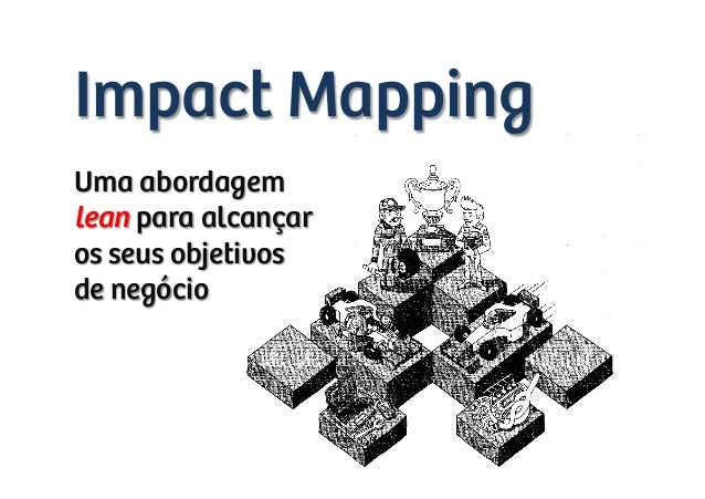 Impact Mapping Uma abordagem lean para alcançar os seus objetivos de negócio