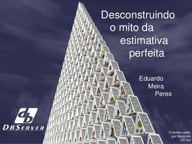 Desconstruindo o mito da estimativa perfeita Eduardo Meira Peres 10 levels castle, por fdecomite (CC-by)