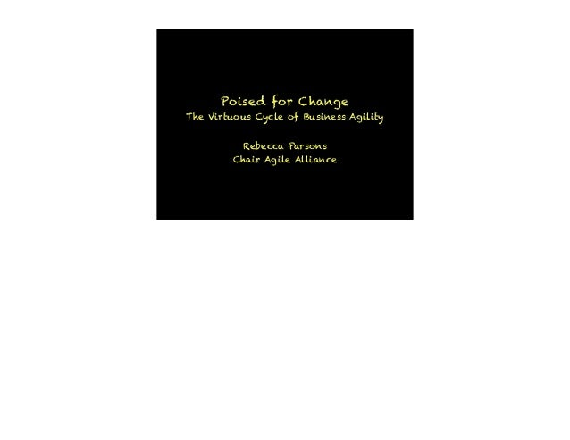 Poised for Change The Virtuous Cycle of Business Agility Rebecca Parsons Chair Agile Alliance