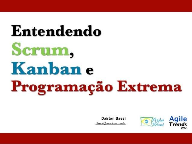Entendendo Scrum, Kanban e Programação Extrema Dairton Bassi dbassi@neurobox.com.br