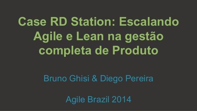 Case RD Station: Escalando  Agile e Lean na gestão  completa de Produto  Bruno Ghisi & Diego Pereira  Agile Brazil 2014