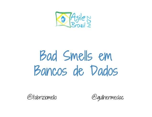 Bad Smells em  Bancos de Dados  @fabriziomello @guilhermeslac