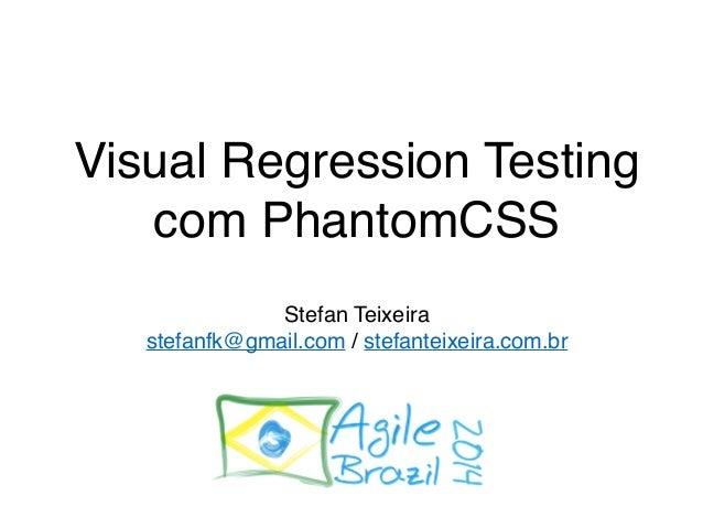 Visual Regression Testing  com PhantomCSS  Stefan Teixeira  stefanfk@gmail.com / stefanteixeira.com.br