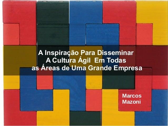 A Inspiração Para Disseminar A Cultura Ágil Em Todas as Áreas de Uma Grande Empresa Marcos Mazoni