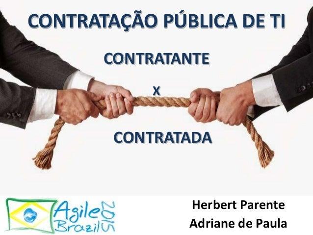 CONTRATANTE CONTRATAÇÃO PÚBLICA DE TI X CONTRATADA Herbert Parente Adriane de Paula
