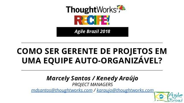 COMO SER GERENTE DE PROJETOS EM UMA EQUIPE AUTO-ORGANIZÁVEL? Agile Brazil 2018 Marcely Santos / Kenedy Araújo PROJECT MANA...