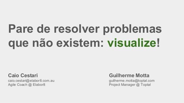 Pare de resolver problemas que não existem: visualize! Caio Cestari caio.cestari@elabor8.com.au Agile Coach @ Elabor8 Guil...