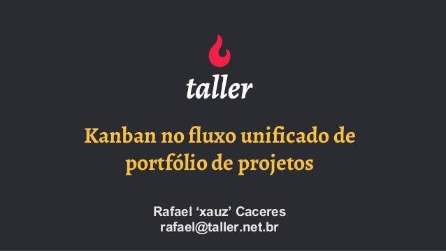 Kanban no fluxo unificado de portfólio de projetos Rafael 'xauz' Caceres rafael@taller.net.br