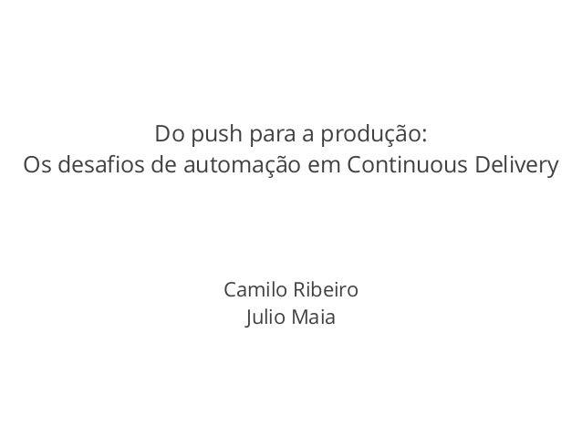 Do push para a produção:  Os desafios de automação em Continuous Delivery  Camilo Ribeiro  Julio Maia