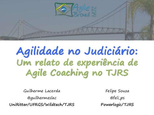 Agilidade no Judiciário:  Um relato de experiência de  Agile Coaching no TJRS  Guilherme Lacerda  @guilhermeslac  UniRitte...