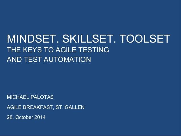 MINDSET. SKILLSET. TOOLSET  THE KEYS TO AGILE TESTING  AND TEST AUTOMATION  MICHAEL PALOTAS  AGILE BREAKFAST, ST. GALLEN  ...