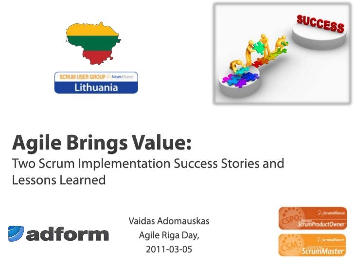 Agile Brings Value: Two Scrum Implementation Success Stories and Lessons Learned<br />Vaidas Adomauskas<br />Agile Riga Da...