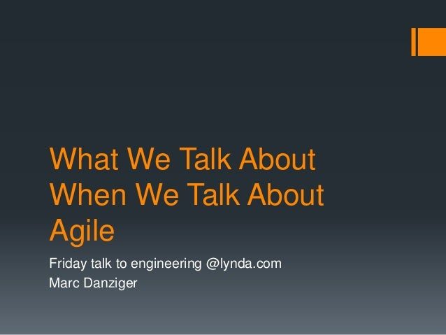 What We Talk About  When We Talk About  Agile  Friday talk to engineering @lynda.com  Marc Danziger
