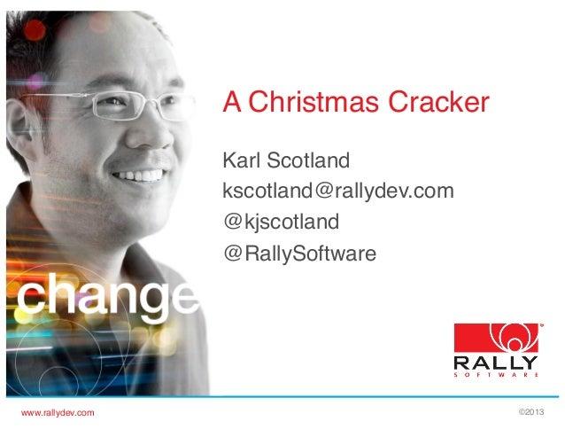 A Christmas Cracker! Karl Scotland! kscotland@rallydev.com! @kjscotland! @RallySoftware! !  www.rallydev.com!  ©2013!
