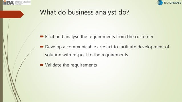 What do business analyst do?  Elicit and analyse the requirements from the customer  Develop a communicable artefact to ...