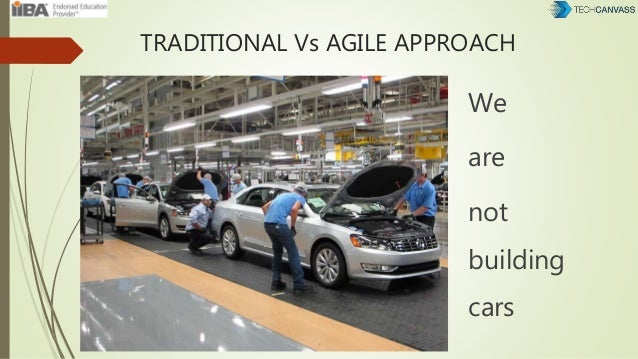 TRADITIONAL Vs AGILE APPROACH We are not building cars