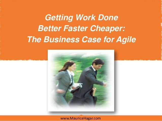Getting Work Done  Better Faster Cheaper:The Business Case for Agile        www.MauriceHagar.com