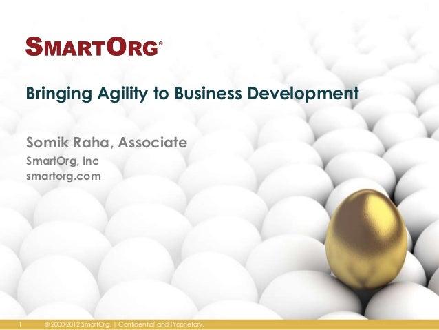 Bringing Agility to Business Development Somik Raha, Associate SmartOrg, Inc smartorg.com  1  © 2000-2012 SmartOrg. | Conf...
