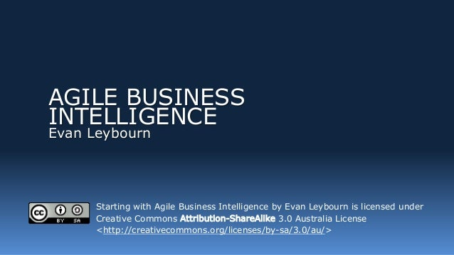 AGILE BUSINESS INTELLIGENCE Evan Leybourn Starting with Agile Business Intelligence by Evan Leybourn is licensed under Cre...