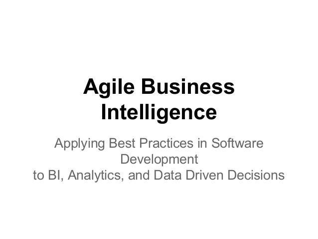 Agile Business Intelligence Applying Best Practices in Software Development to BI, Analytics, and Data Driven Decisions