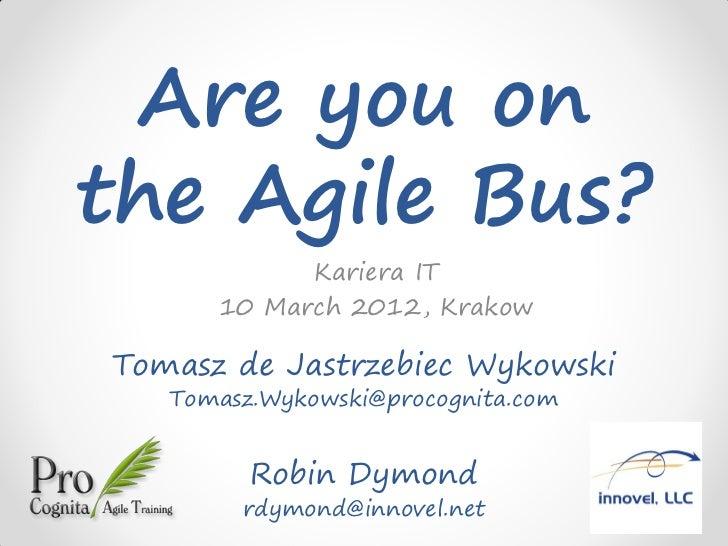 Are you onthe Agile Bus?            Kariera IT      10 March 2012, KrakowTomasz de Jastrzebiec Wykowski   Tomasz.Wykowski@...