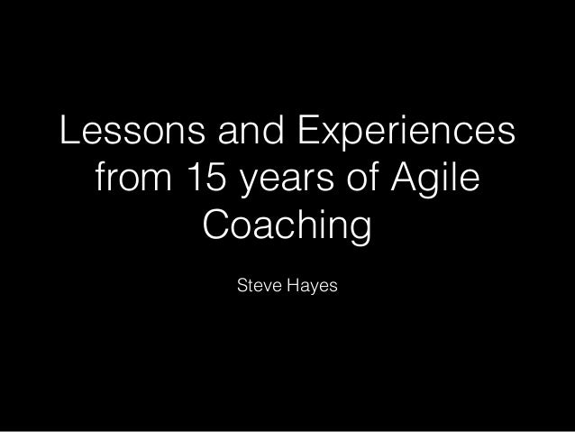 Lessons and Experiences from 15 years of Agile Coaching Steve Hayes