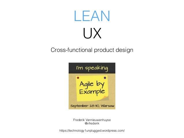 LEAN UX Cross-functional product design Frederik Vannieuwenhuyse @vfrederik https://technology1unplugged.wordpress.com/